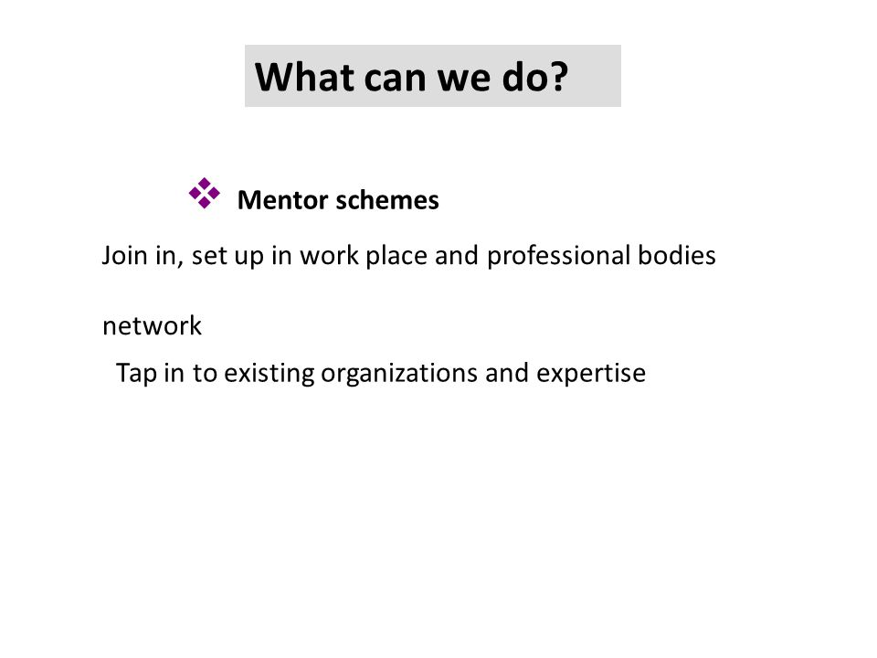  Mentor schemes What can we do? Join in, set up in work place and professional bodies network Tap in to existing organizations and expertise