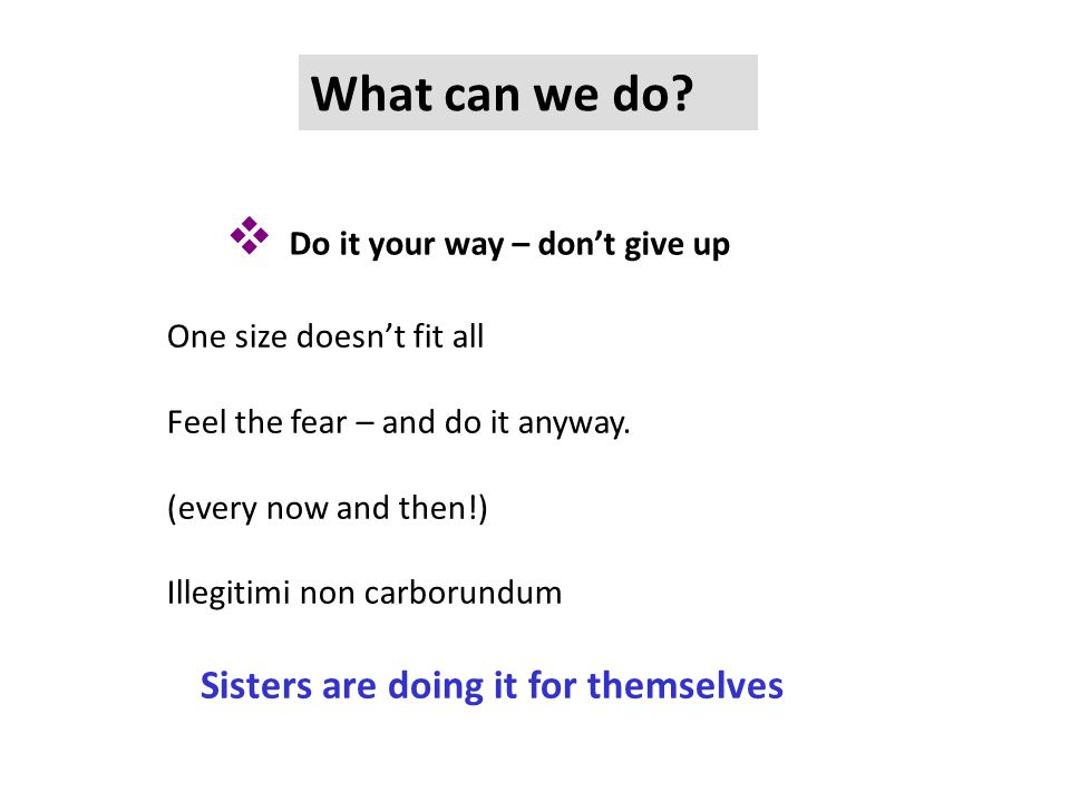  Do it your way – don't give up What can we do? One size doesn't fit all Feel the fear – and do it anyway. (every now and then!) Illegitimi non carbo