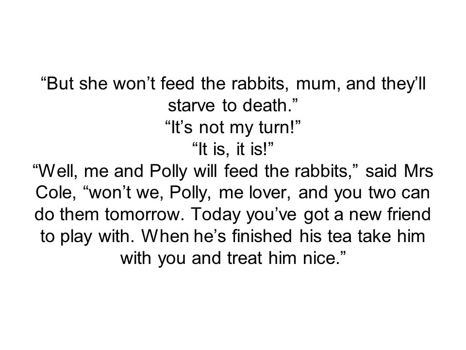 But she won't feed the rabbits, mum, and they'll starve to death. It's not my turn! It is, it is! Well, me and Polly will feed the rabbits, said Mrs Cole, won't we, Polly, me lover, and you two can do them tomorrow.