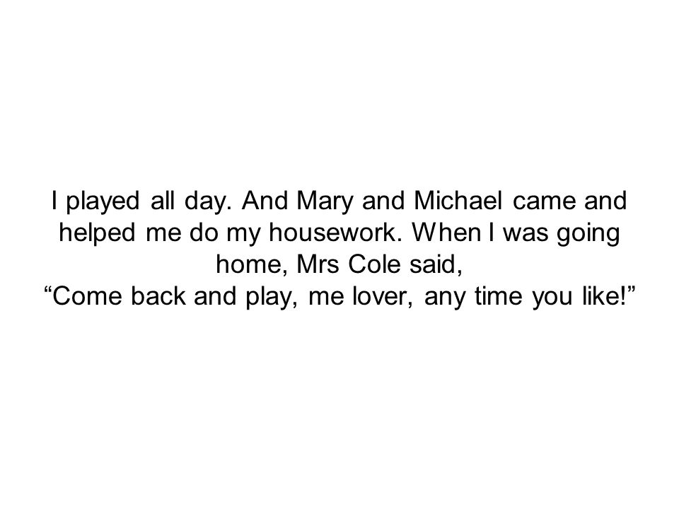 """I played all day. And Mary and Michael came and helped me do my housework. When I was going home, Mrs Cole said, """"Come back and play, me lover, any ti"""