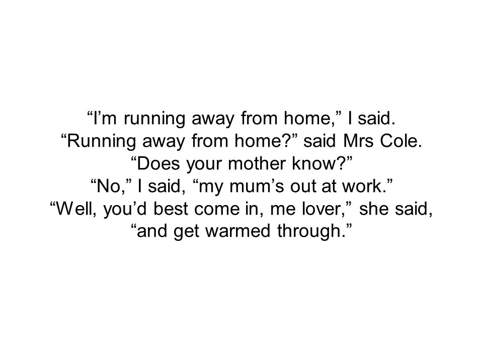 I'm running away from home, I said. Running away from home? said Mrs Cole.