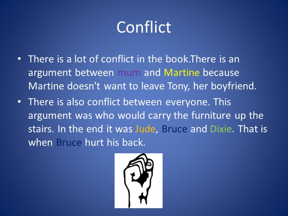 Conflict There is a lot of conflict in the book.There is an argument between mum and Martine because Martine doesn t want to leave Tony, her boyfriend.