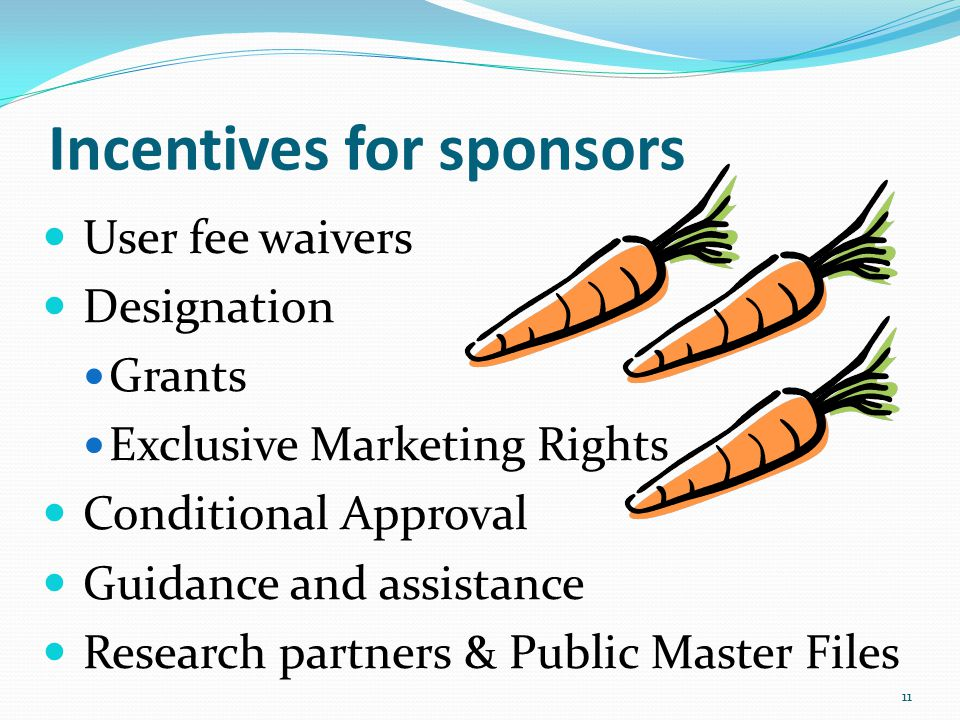 Incentives for sponsors User fee waivers Designation Grants Exclusive Marketing Rights Conditional Approval Guidance and assistance Research partners