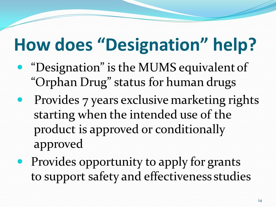 "How does ""Designation"" help? ""Designation"" is the MUMS equivalent of ""Orphan Drug"" status for human drugs Provides 7 years exclusive marketing rights"
