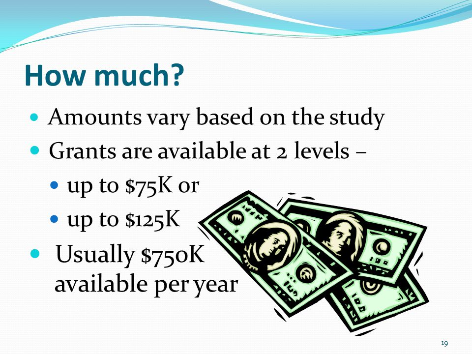How much? Amounts vary based on the study Grants are available at 2 levels – up to $75K or up to $125K Usually $750K available per year 19