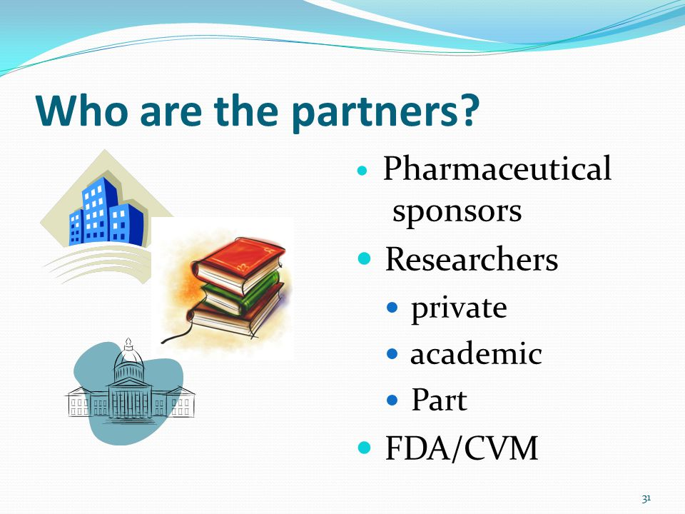 Who are the partners Pharmaceutical sponsors Researchers private academic Part FDA/CVM 31
