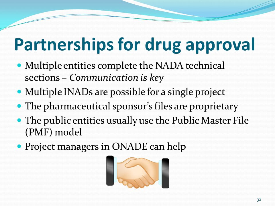 Partnerships for drug approval Multiple entities complete the NADA technical sections – Communication is key Multiple INADs are possible for a single project The pharmaceutical sponsor's files are proprietary The public entities usually use the Public Master File (PMF) model Project managers in ONADE can help 32