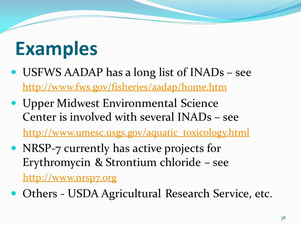 Examples USFWS AADAP has a long list of INADs – see http://www.fws.gov/fisheries/aadap/home.htm http://www.fws.gov/fisheries/aadap/home.htm Upper Midw