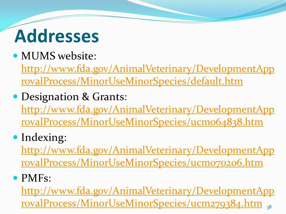 Addresses MUMS website: http://www.fda.gov/AnimalVeterinary/DevelopmentApp rovalProcess/MinorUseMinorSpecies/default.htm http://www.fda.gov/AnimalVeterinary/DevelopmentApp rovalProcess/MinorUseMinorSpecies/default.htm Designation & Grants: http://www.fda.gov/AnimalVeterinary/DevelopmentApp rovalProcess/MinorUseMinorSpecies/ucm064838.htm http://www.fda.gov/AnimalVeterinary/DevelopmentApp rovalProcess/MinorUseMinorSpecies/ucm064838.htm Indexing: http://www.fda.gov/AnimalVeterinary/DevelopmentApp rovalProcess/MinorUseMinorSpecies/ucm070206.htm http://www.fda.gov/AnimalVeterinary/DevelopmentApp rovalProcess/MinorUseMinorSpecies/ucm070206.htm PMFs: http://www.fda.gov/AnimalVeterinary/DevelopmentApp rovalProcess/MinorUseMinorSpecies/ucm279384.htm http://www.fda.gov/AnimalVeterinary/DevelopmentApp rovalProcess/MinorUseMinorSpecies/ucm279384.htm 38
