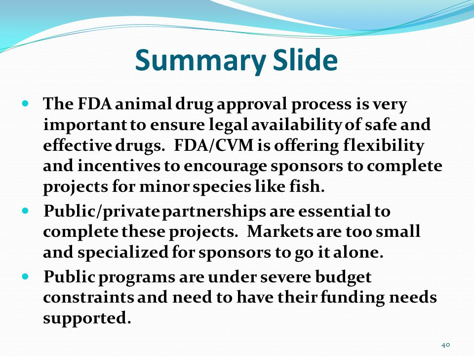 Summary Slide The FDA animal drug approval process is very important to ensure legal availability of safe and effective drugs. FDA/CVM is offering fle