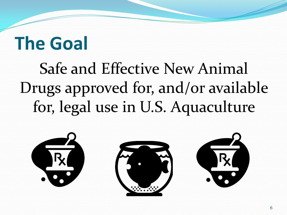 The Goal Safe and Effective New Animal Drugs approved for, and/or available for, legal use in U.S.