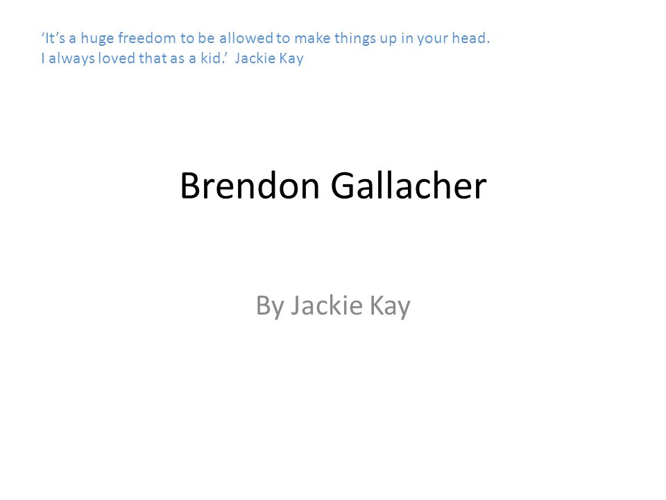 Brendon Gallacher By Jackie Kay 'It's a huge freedom to be allowed to make things up in your head. I always loved that as a kid.' Jackie Kay
