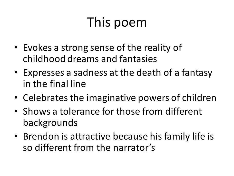 This poem Evokes a strong sense of the reality of childhood dreams and fantasies Expresses a sadness at the death of a fantasy in the final line Celebrates the imaginative powers of children Shows a tolerance for those from different backgrounds Brendon is attractive because his family life is so different from the narrator's