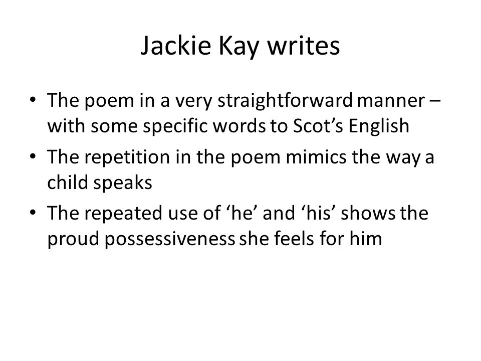 Jackie Kay writes The poem in a very straightforward manner – with some specific words to Scot's English The repetition in the poem mimics the way a child speaks The repeated use of 'he' and 'his' shows the proud possessiveness she feels for him