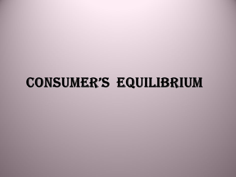 BASIC CONCEPTS Consumer's Equilibrium Using Marginal Utility Analysis Consumer's Equilibrium by Indifference Curve Approach