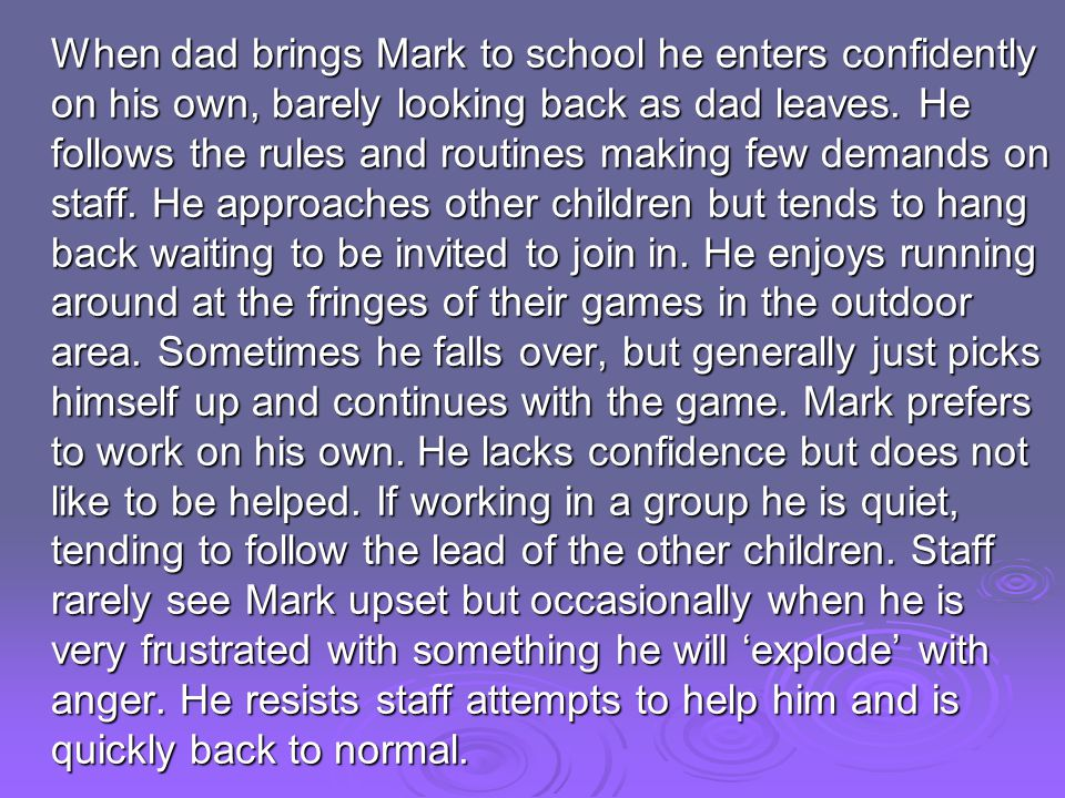 When dad brings Mark to school he enters confidently on his own, barely looking back as dad leaves. He follows the rules and routines making few deman