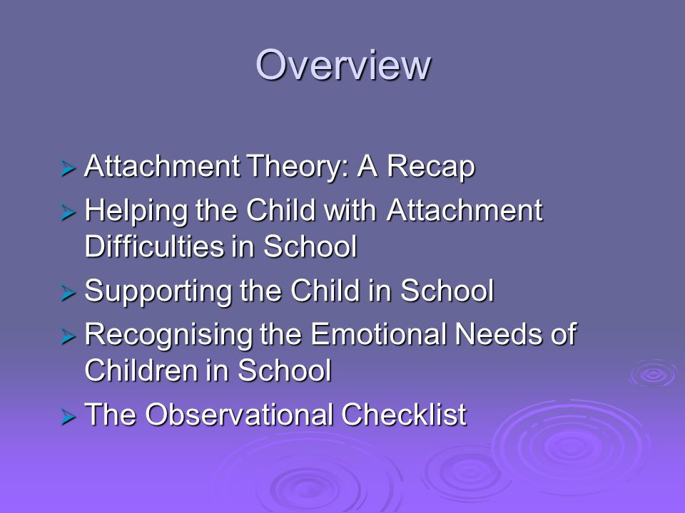 Overview  Attachment Theory: A Recap  Helping the Child with Attachment Difficulties in School  Supporting the Child in School  Recognising the Em