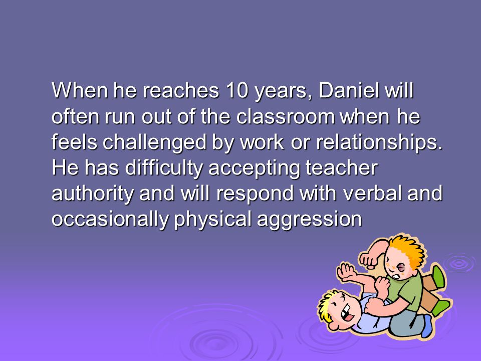 When he reaches 10 years, Daniel will often run out of the classroom when he feels challenged by work or relationships. He has difficulty accepting te