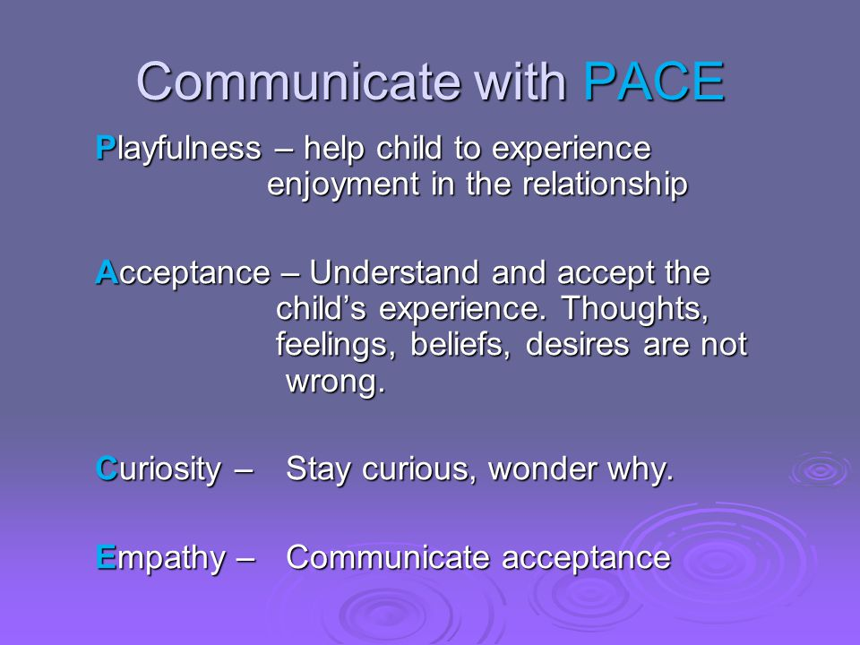 Communicate with PACE Playfulness – help child to experience enjoyment in the relationship Acceptance – Understand and accept the child's experience.