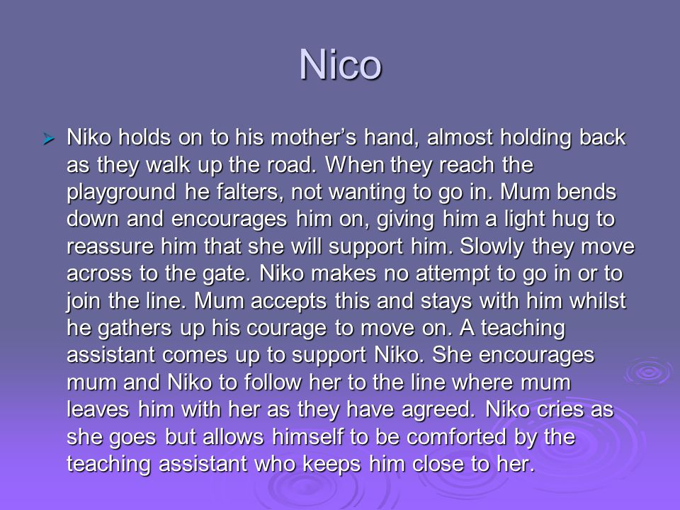 Nico  Niko holds on to his mother's hand, almost holding back as they walk up the road. When they reach the playground he falters, not wanting to go