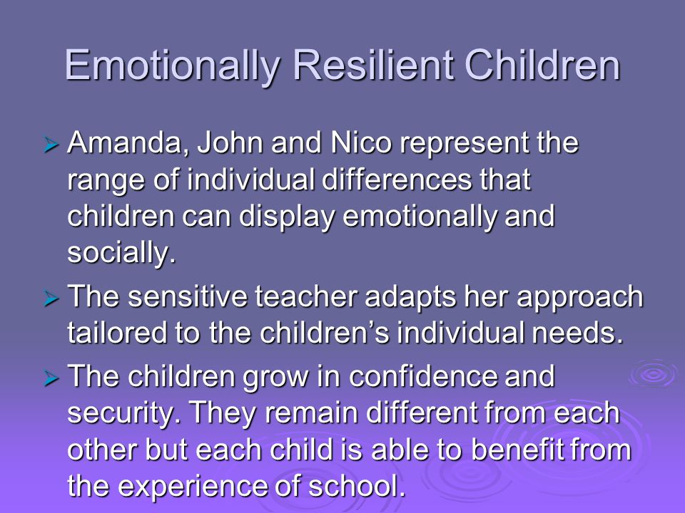 Emotionally Resilient Children  Amanda, John and Nico represent the range of individual differences that children can display emotionally and sociall