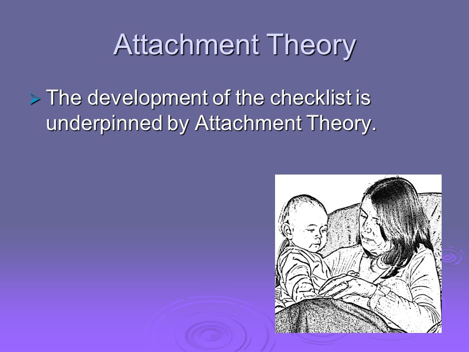 Attachment Theory  The development of the checklist is underpinned by Attachment Theory.