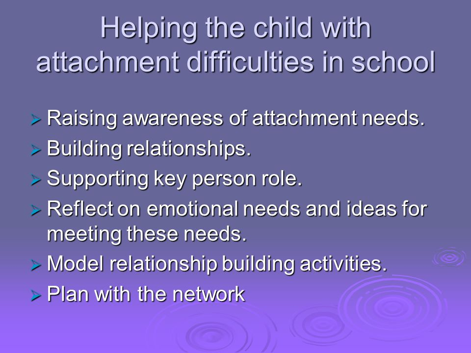Helping the child with attachment difficulties in school  Raising awareness of attachment needs.  Building relationships.  Supporting key person ro