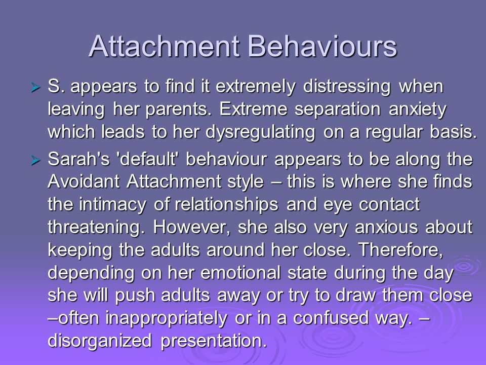 Attachment Behaviours  S. appears to find it extremely distressing when leaving her parents. Extreme separation anxiety which leads to her dysregulat