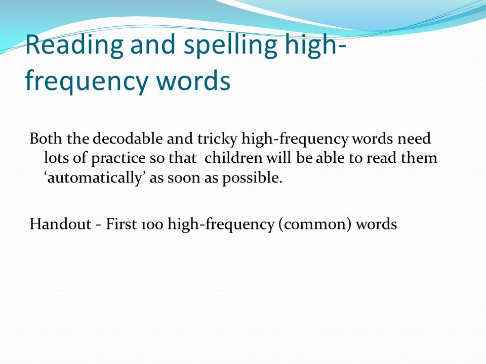 Reading and spelling high- frequency words Both the decodable and tricky high-frequency words need lots of practice so that children will be able to read them 'automatically' as soon as possible.