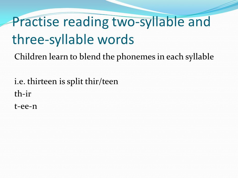 Practise reading two-syllable and three-syllable words Children learn to blend the phonemes in each syllable i.e.