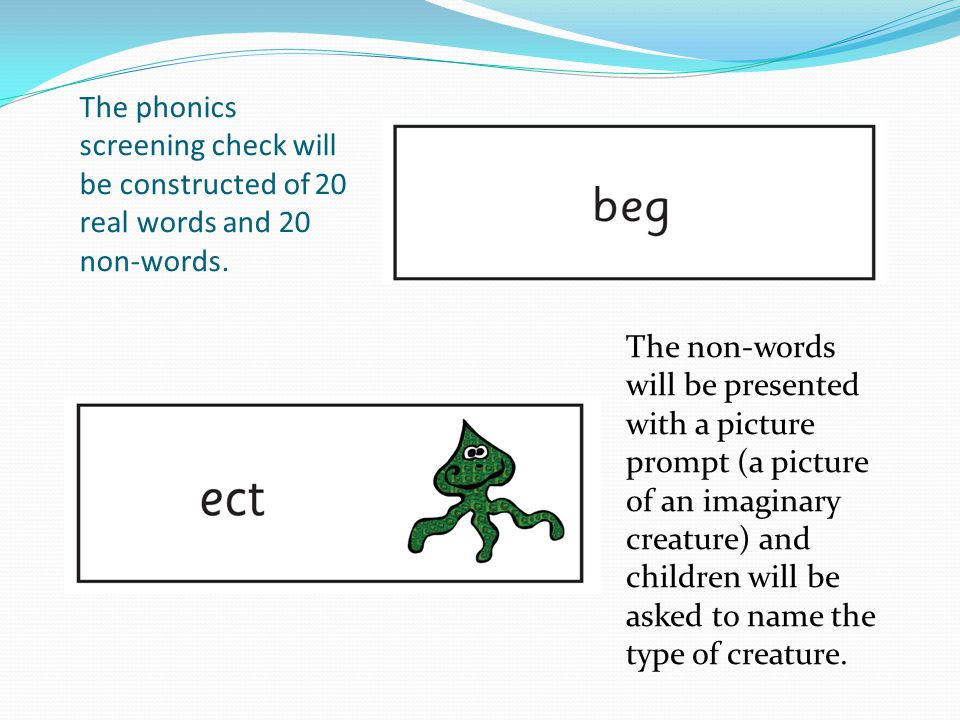 The phonics screening check will be constructed of 20 real words and 20 non-words.