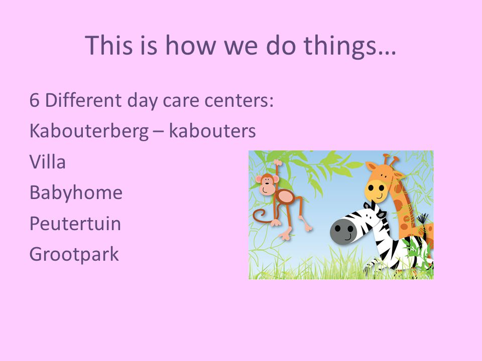 This is how we do things… 6 Different day care centers: Kabouterberg – kabouters Villa Babyhome Peutertuin Grootpark