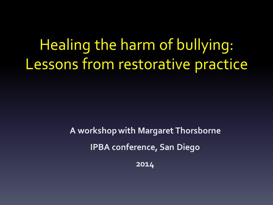 Healing the harm of bullying: Lessons from restorative practice A workshop with Margaret Thorsborne IPBA conference, San Diego 2014