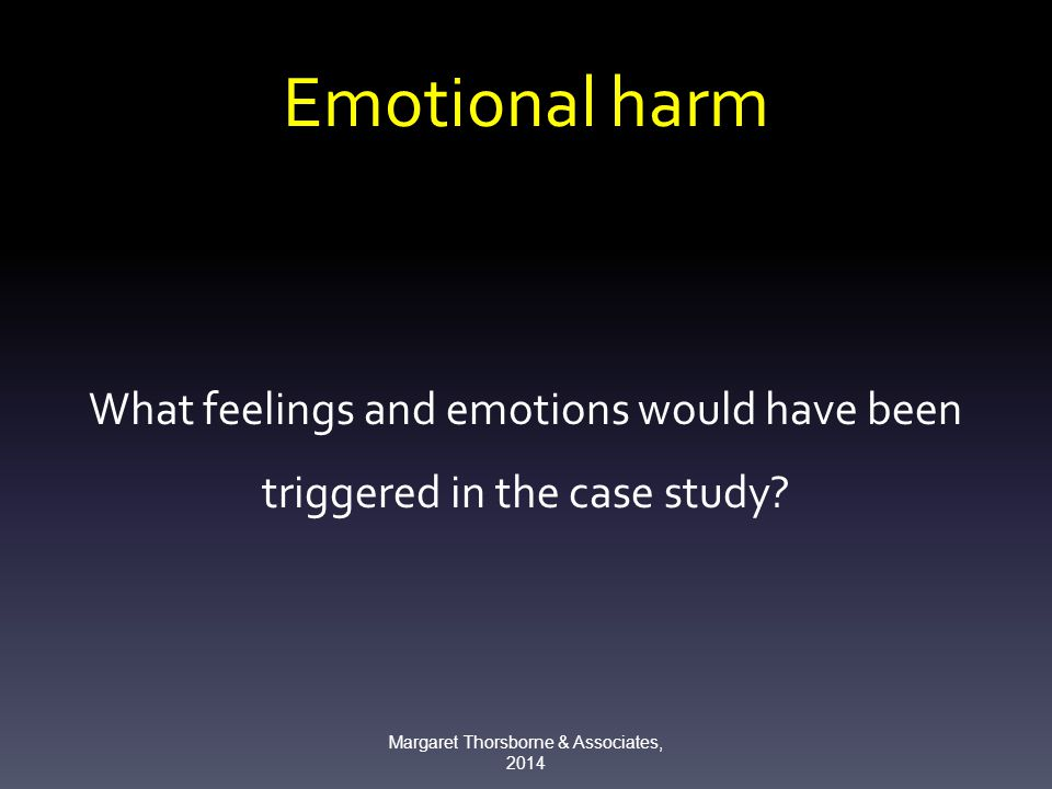 Emotional harm What feelings and emotions would have been triggered in the case study.