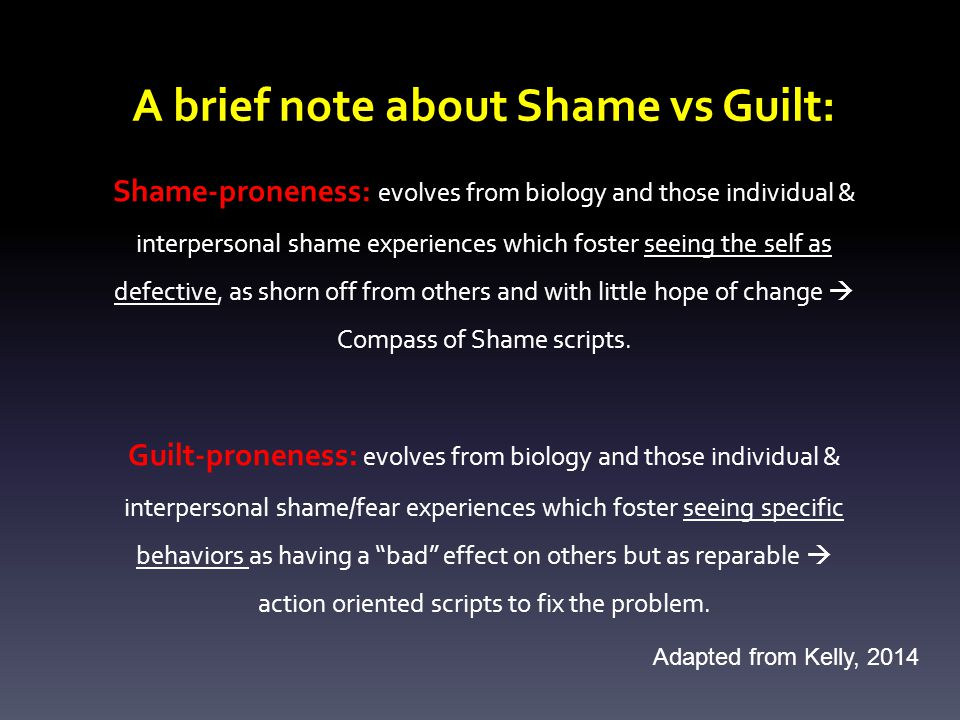 Shame-proneness: evolves from biology and those individual & interpersonal shame experiences which foster seeing the self as defective, as shorn off from others and with little hope of change  Compass of Shame scripts.