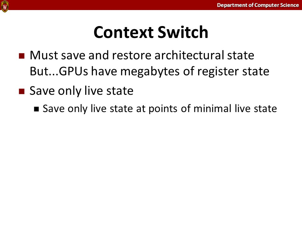 Department of Computer Science Context Switch Must save and restore architectural state But...GPUs have megabytes of register state Save only live sta