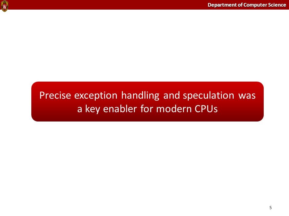 Department of Computer Science 5 Precise exception handling and speculation was a key enabler for modern CPUs