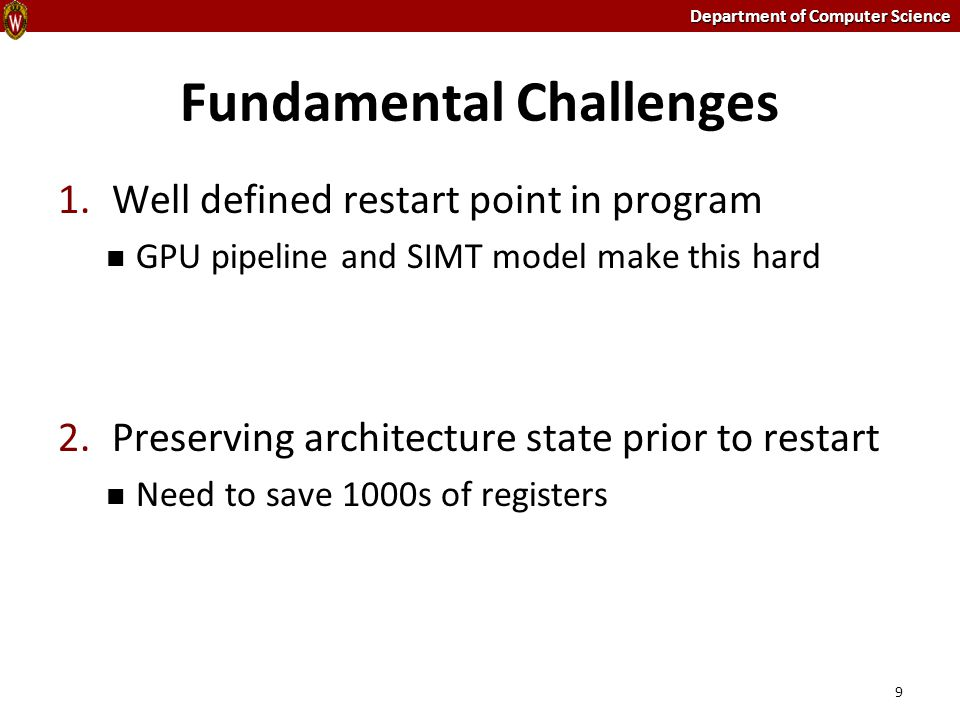 Department of Computer Science Fundamental Challenges 9 1.Well defined restart point in program GPU pipeline and SIMT model make this hard 2.Preservin