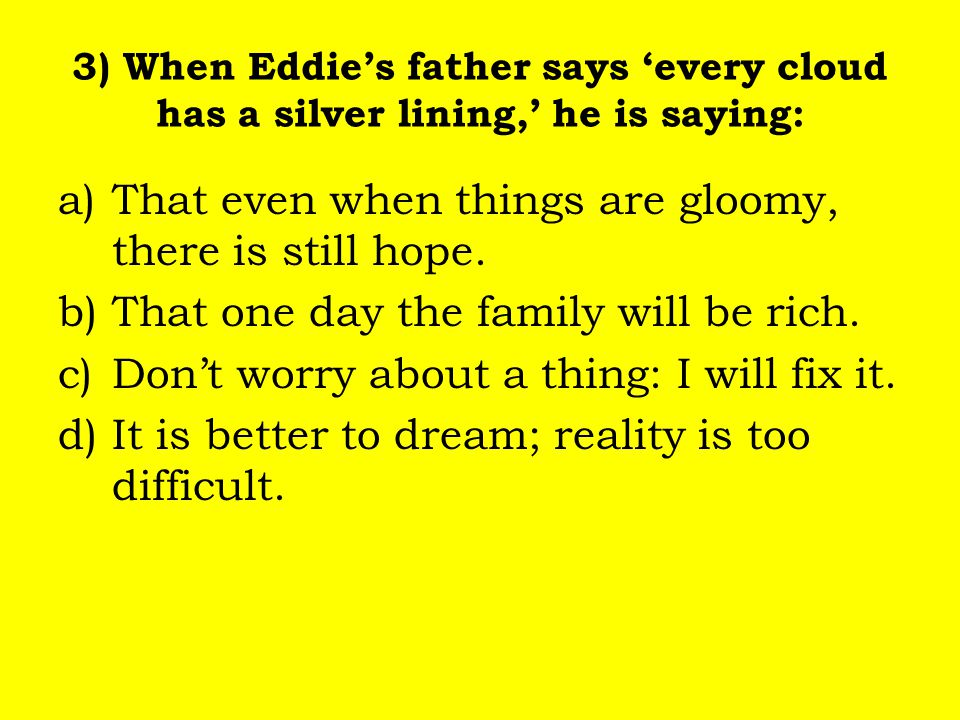 3) When Eddie's father says 'every cloud has a silver lining,' he is saying: a)That even when things are gloomy, there is still hope. b)That one day t