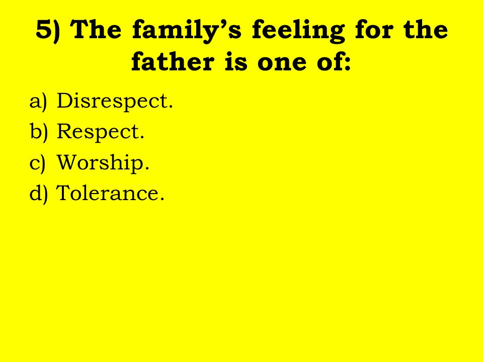 5) The family's feeling for the father is one of: a)Disrespect. b)Respect. c)Worship. d)Tolerance.