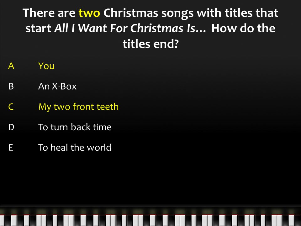 There are two Christmas songs with titles that start All I Want For Christmas Is… How do the titles end.
