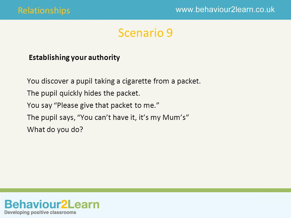 Relationships Scenario 9 Establishing your authority You discover a pupil taking a cigarette from a packet.