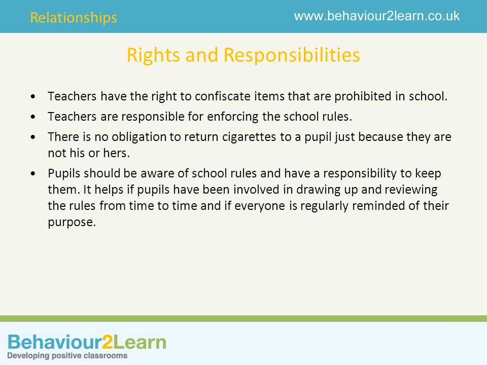 Relationships Rights and Responsibilities Teachers have the right to confiscate items that are prohibited in school.