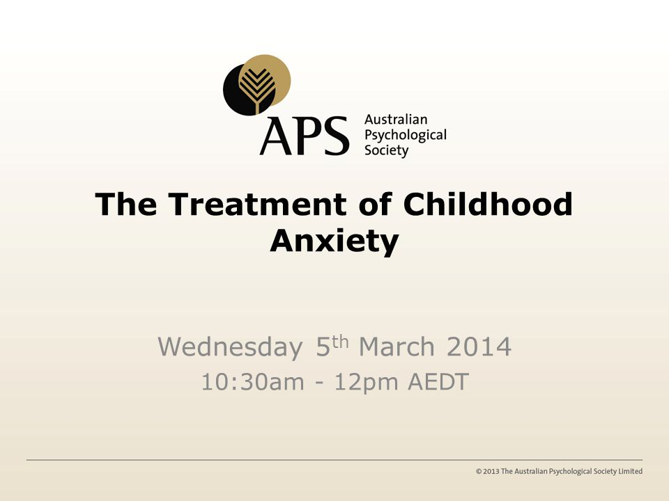 The Treatment of Childhood Anxiety Wednesday 5 th March 2014 10:30am - 12pm AEDT