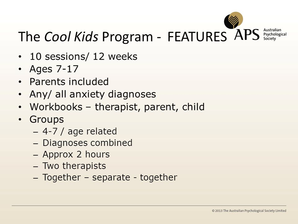 The Cool Kids Program - FEATURES 10 sessions/ 12 weeks Ages 7-17 Parents included Any/ all anxiety diagnoses Workbooks – therapist, parent, child Grou