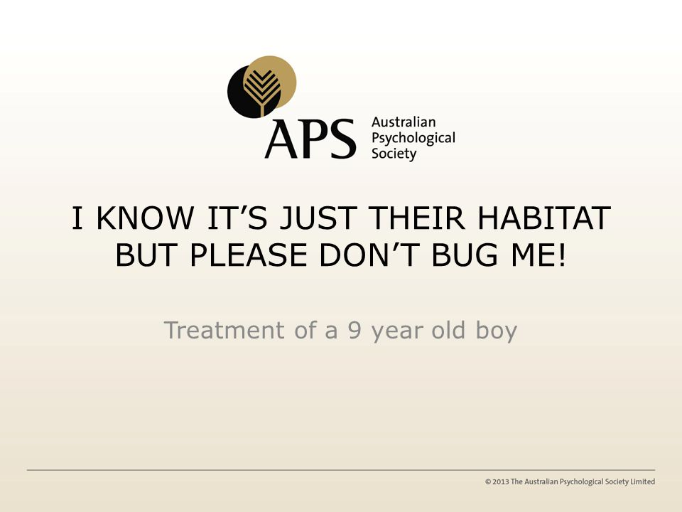 I KNOW IT'S JUST THEIR HABITAT BUT PLEASE DON'T BUG ME! Treatment of a 9 year old boy