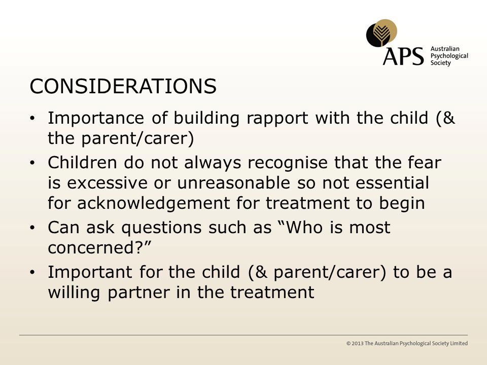 CONSIDERATIONS Importance of building rapport with the child (& the parent/carer) Children do not always recognise that the fear is excessive or unrea