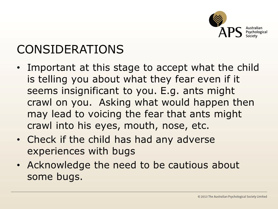 CONSIDERATIONS Important at this stage to accept what the child is telling you about what they fear even if it seems insignificant to you. E.g. ants m