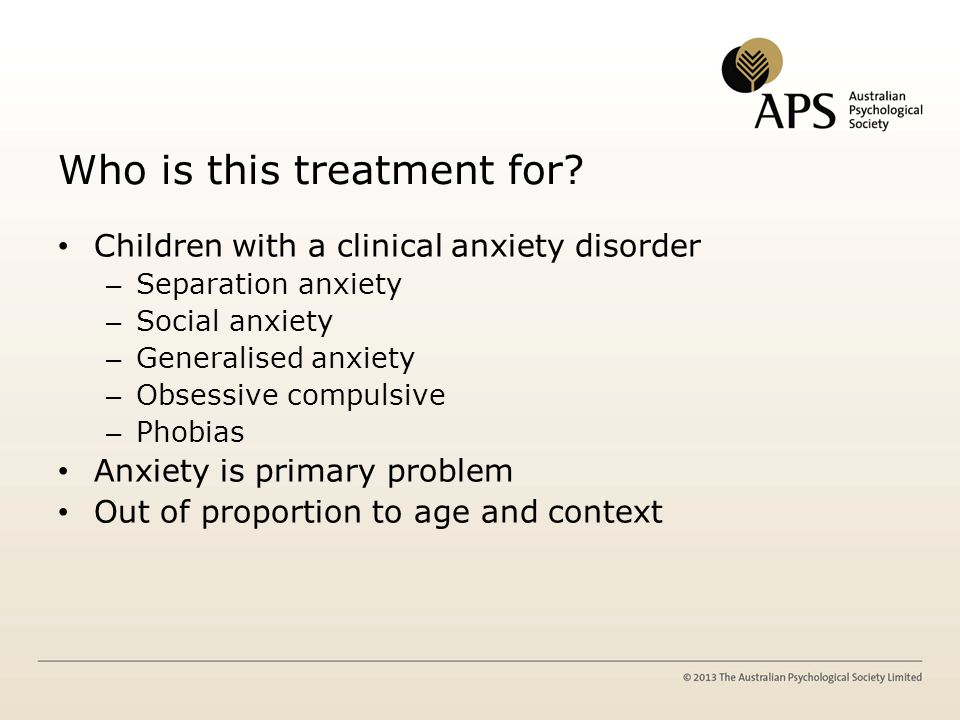 Features of Children Age ~ 10 yr Approx 45% female Primary dxs – GAD ~ 50% – Social ~ 20% – SAD ~ 15% Comorbidity – Anxiety ~ 80% – Externalising ~ 15% – Other ~ 5% N of Comorbid Diagnoses > 2