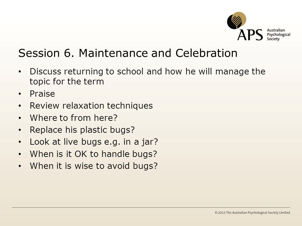 Session 6. Maintenance and Celebration Discuss returning to school and how he will manage the topic for the term Praise Review relaxation techniques W